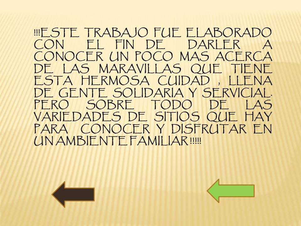 !!!ESTE TRABAJO FUE ELABORADO CON EL FIN DE DARLER A CONOCER UN POCO MAS ACERCA DE LAS MARAVILLAS QUE TIENE ESTA HERMOSA CUIDAD, LLENA DE GENTE SOLIDA