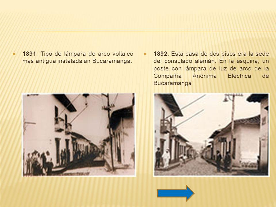 1891. Tipo de lámpara de arco voltaico mas antigua instalada en Bucaramanga. 1892. Esta casa de dos pisos era la sede del consulado alemán. En la esqu