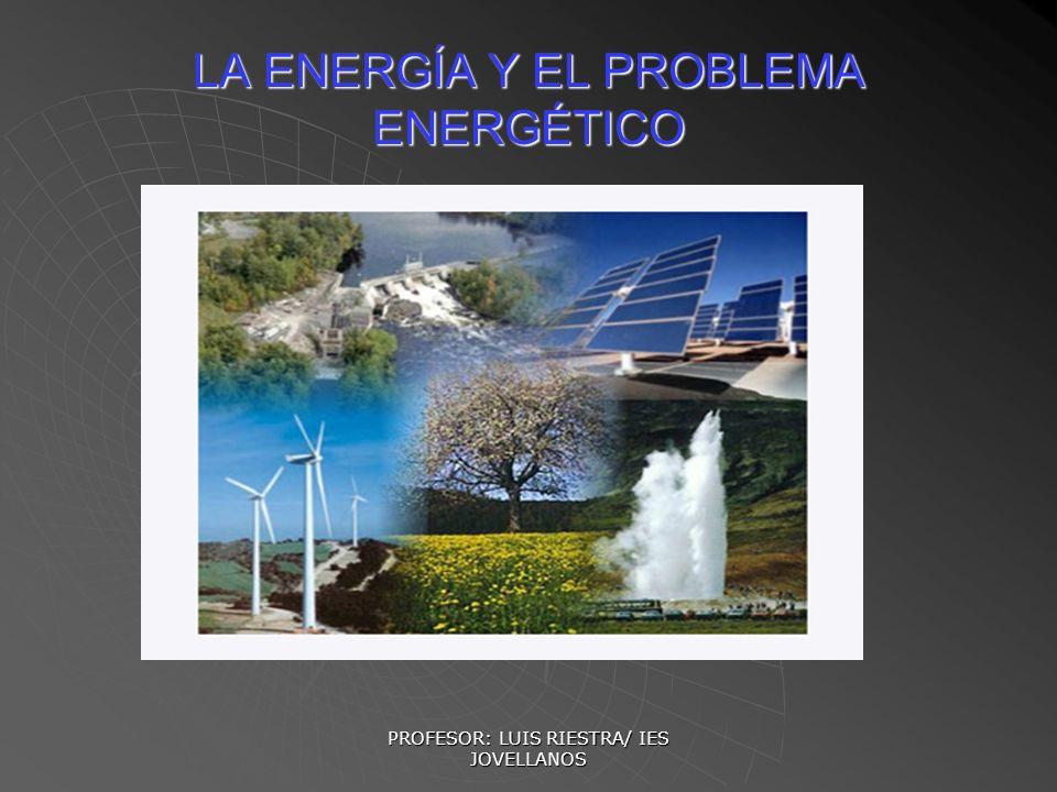 PROFESOR: LUIS RIESTRA/ IES JOVELLANOS LA ENERGÍA Y EL PROBLEMA ENERGÉTICO