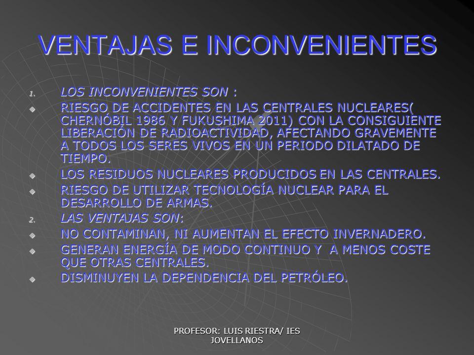 PROFESOR: LUIS RIESTRA/ IES JOVELLANOS VENTAJAS E INCONVENIENTES 1. LOS INCONVENIENTES SON : RIESGO DE ACCIDENTES EN LAS CENTRALES NUCLEARES( CHERNÓBI
