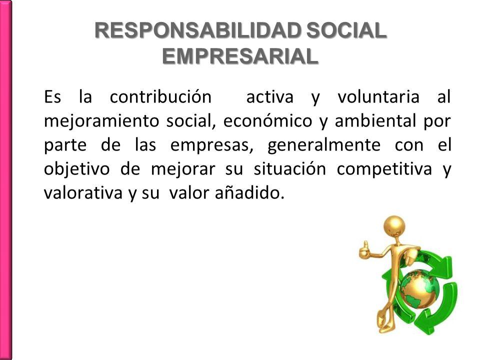 RESPONSABILIDAD SOCIAL EMPRESARIAL Es la contribución activa y voluntaria al mejoramiento social, económico y ambiental por parte de las empresas, gen