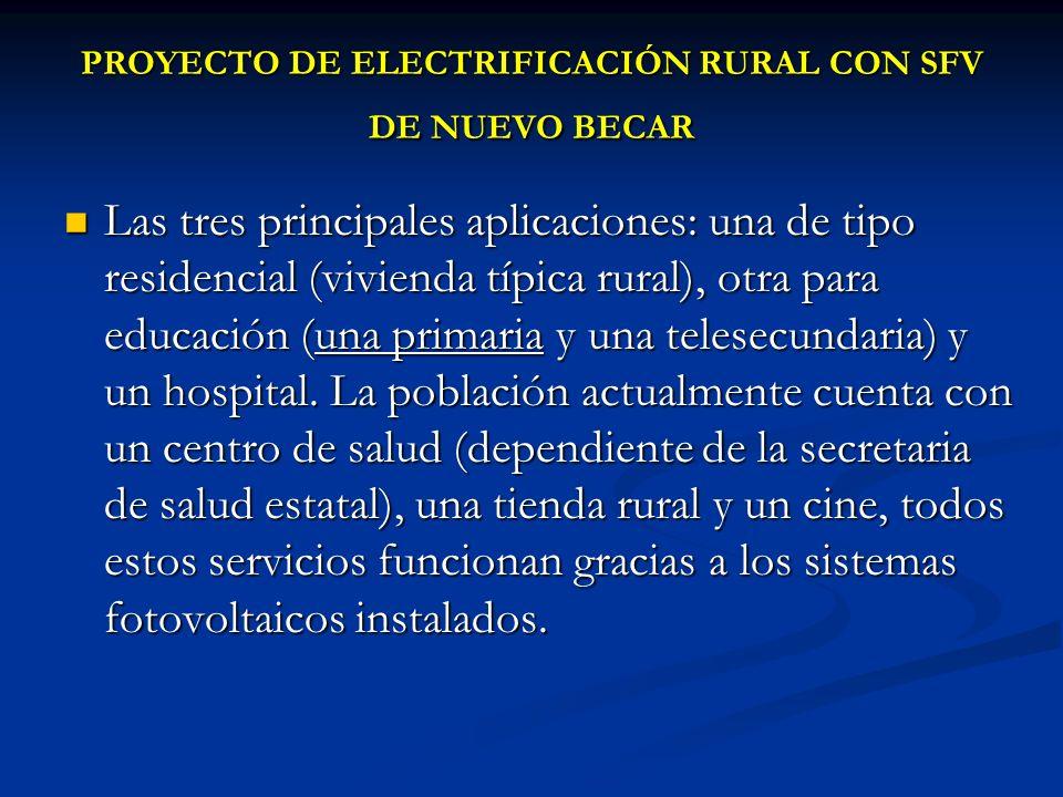 PROYECTO DE ELECTRIFICACIÓN RURAL CON SFV DE NUEVO BECAR Las tres principales aplicaciones: una de tipo residencial (vivienda típica rural), otra para educación (una primaria y una telesecundaria) y un hospital.
