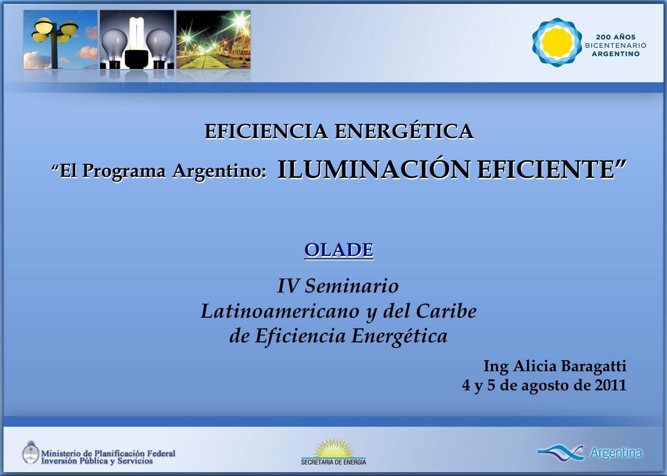 IV Seminario Latinoamericano y del Caribe de Eficiencia Energética EFICIENCIA ENERGÉTICA El Programa Argentino: ILUMINACIÓN EFICIENTE OLADE EFICIENCIA ENERGÉTICA El Programa Argentino: ILUMINACIÓN EFICIENTE OLADE Ing Alicia Baragatti 4 y 5 de agosto de 2011