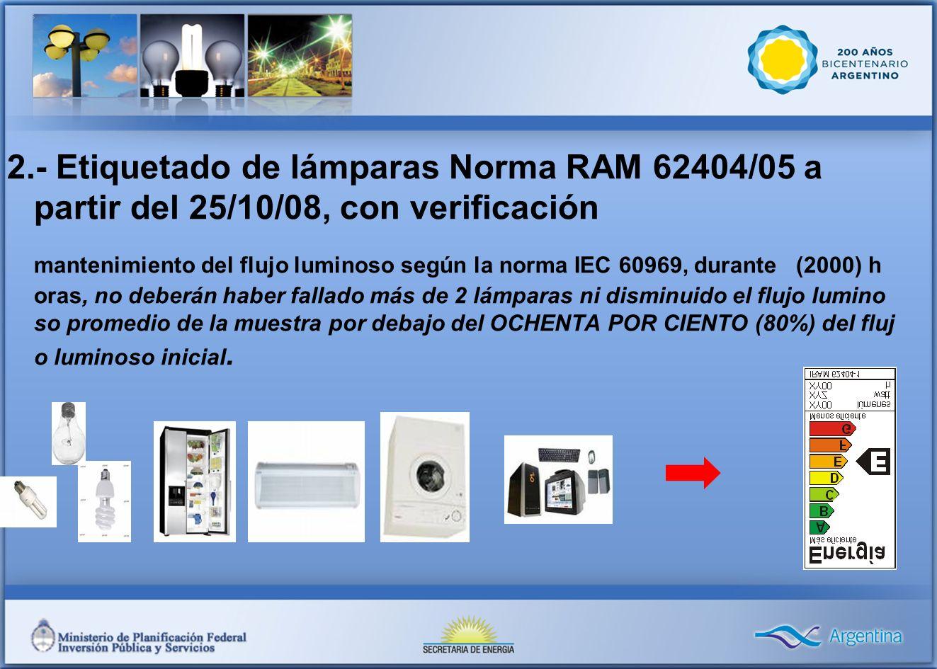 2.- Etiquetado de lámparas Norma RAM 62404/05 a partir del 25/10/08, con verificación mantenimiento del flujo luminoso según la norma IEC 60969, durante (2000) h oras, no deberán haber fallado más de 2 lámparas ni disminuido el flujo lumino so promedio de la muestra por debajo del OCHENTA POR CIENTO (80%) del fluj o luminoso inicial.