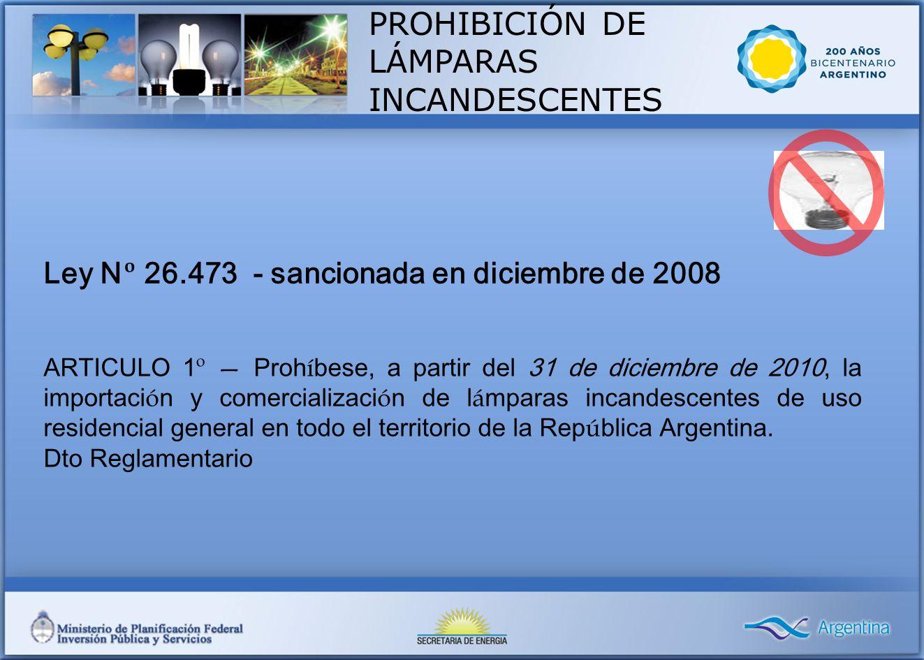 Ley N º 26.473 - sancionada en diciembre de 2008 ARTICULO 1 º Proh í bese, a partir del 31 de diciembre de 2010, la importaci ó n y comercializaci ó n de l á mparas incandescentes de uso residencial general en todo el territorio de la Rep ú blica Argentina.