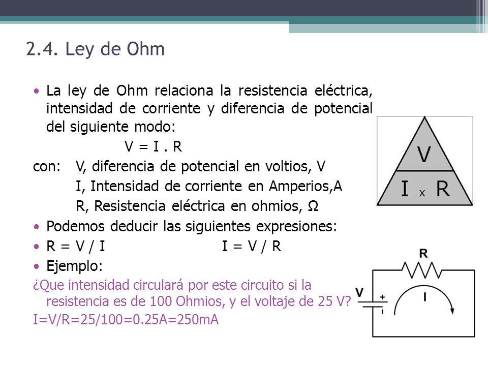 2.4. Ley de Ohm La ley de Ohm relaciona la resistencia eléctrica, intensidad de corriente y diferencia de potencial del siguiente modo: V = I. R con: