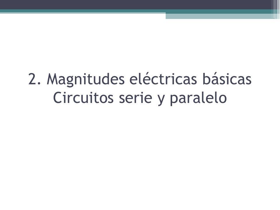 2. Magnitudes eléctricas básicas Circuitos serie y paralelo