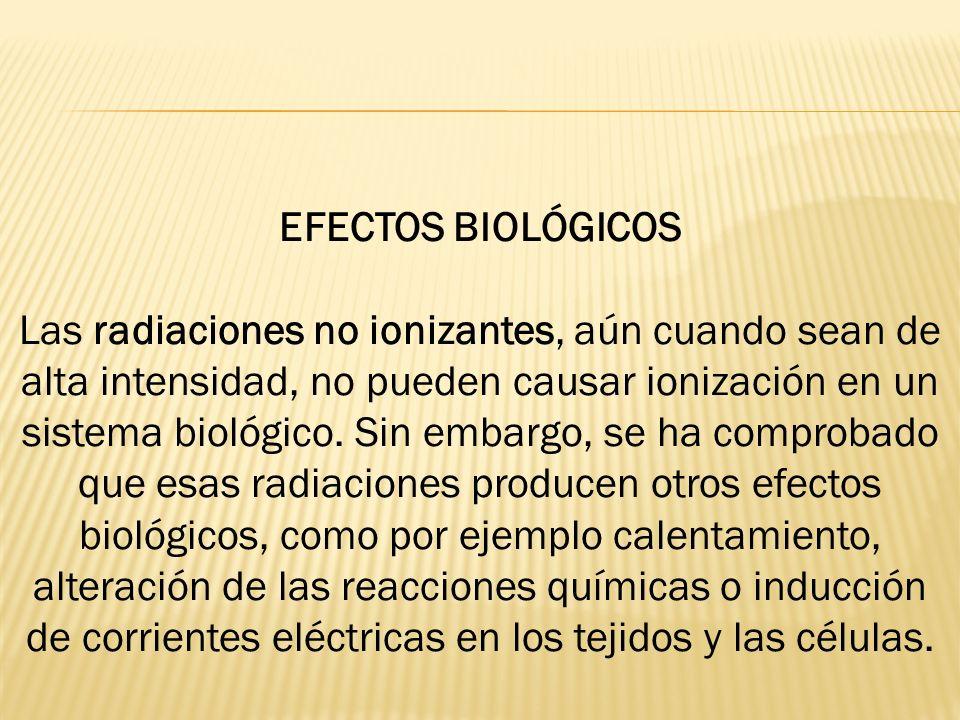 EFECTOS BIOLÓGICOS Las radiaciones no ionizantes, aún cuando sean de alta intensidad, no pueden causar ionización en un sistema biológico. Sin embargo