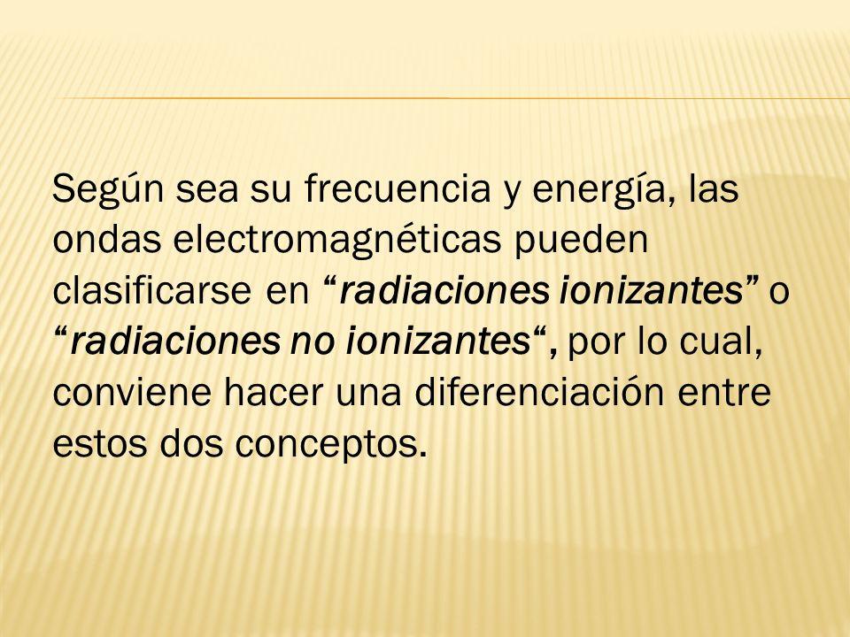 Según sea su frecuencia y energía, las ondas electromagnéticas pueden clasificarse en radiaciones ionizantes oradiaciones no ionizantes, por lo cual,