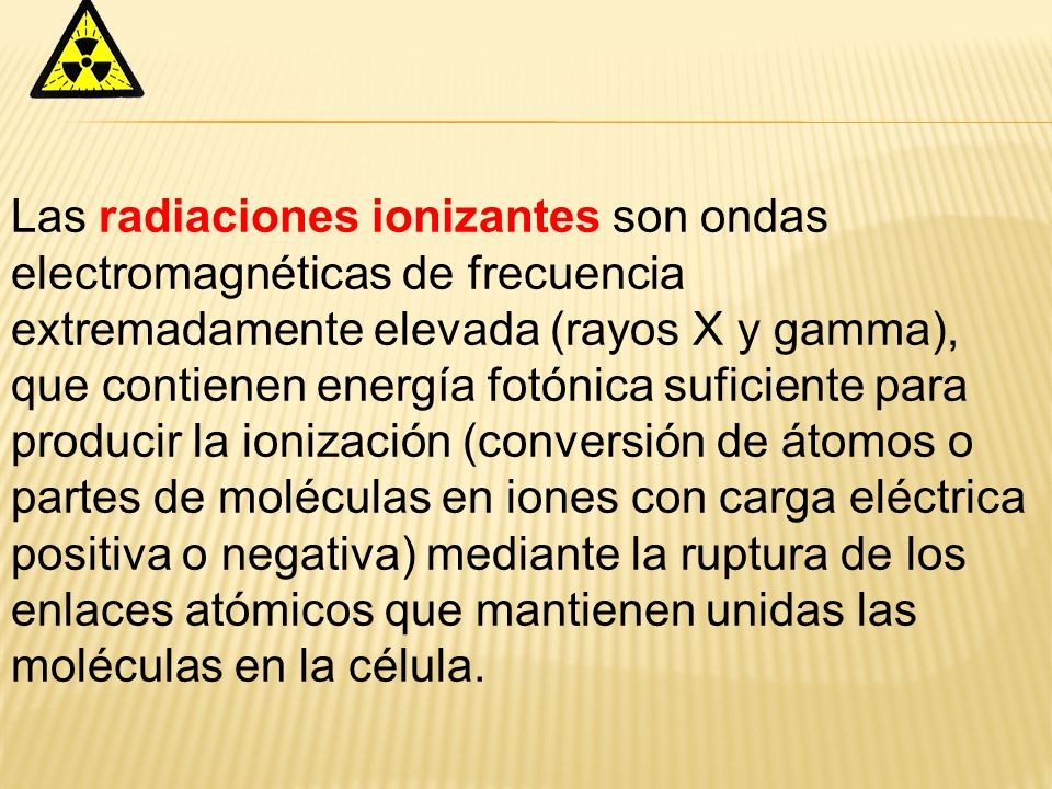 Las radiaciones ionizantes son ondas electromagnéticas de frecuencia extremadamente elevada (rayos X y gamma), que contienen energía fotónica suficien