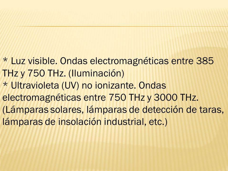 * Luz visible. Ondas electromagnéticas entre 385 THz y 750 THz. (Iluminación) * Ultravioleta (UV) no ionizante. Ondas electromagnéticas entre 750 THz