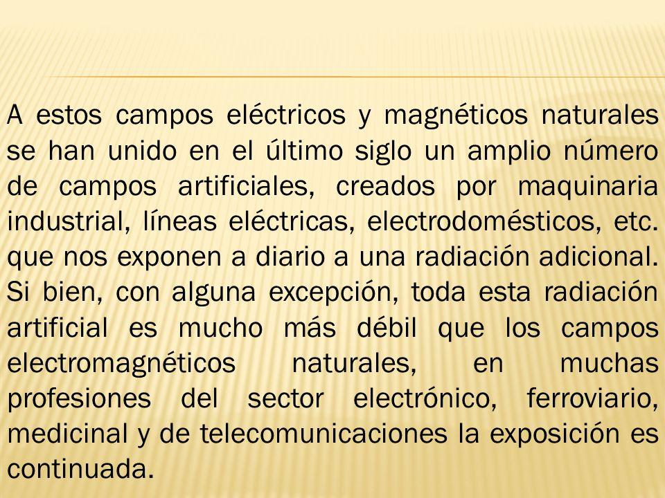 A estos campos eléctricos y magnéticos naturales se han unido en el último siglo un amplio número de campos artificiales, creados por maquinaria indus