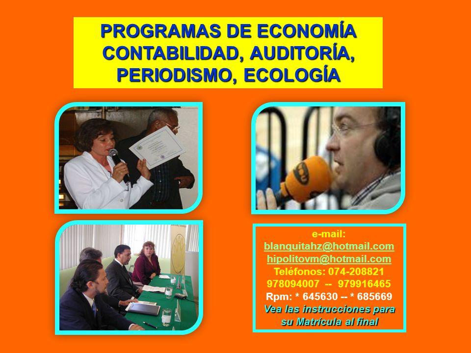 PROGRAMAS DE ECONOMÍA CONTABILIDAD, AUDITORÍA, PERIODISMO, ECOLOGÍA e-mail: blanquitahz@hotmail.com hipolitovm@hotmail.com Teléfonos: 074-208821 97809