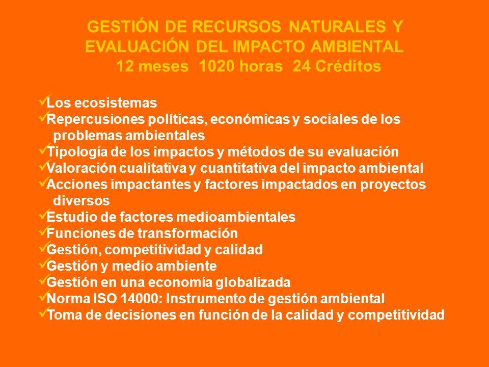 GESTIÓN DE RECURSOS NATURALES Y EVALUACIÓN DEL IMPACTO AMBIENTAL 12 meses 1020 horas 24 Créditos Los ecosistemas Repercusiones políticas, económicas y