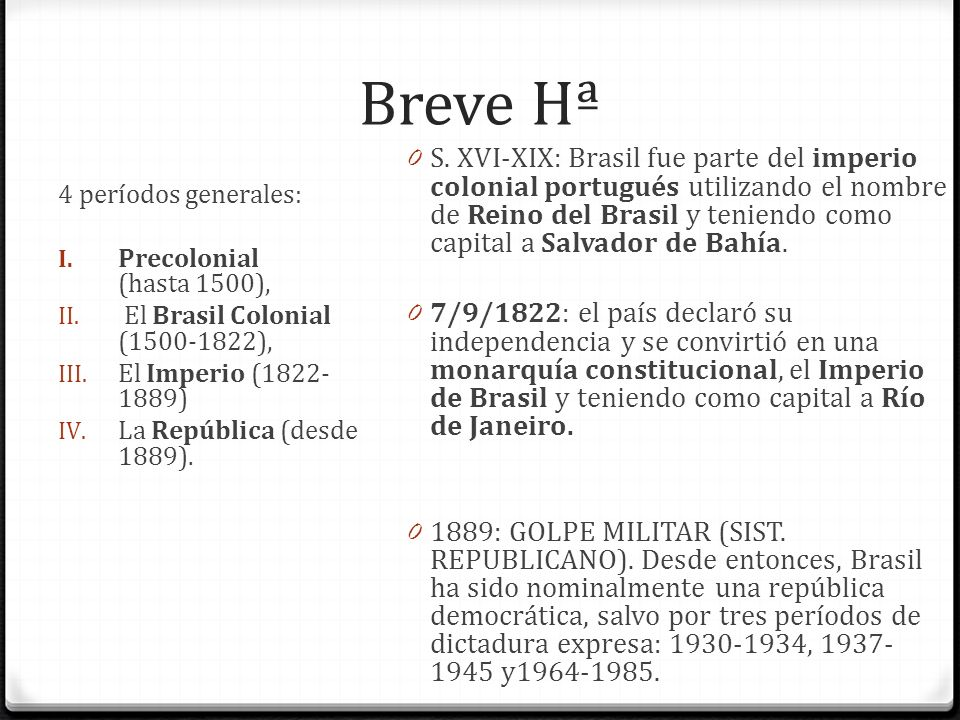 Breve Hª 4 períodos generales: I. Precolonial (hasta 1500), II. El Brasil Colonial (1500-1822), III. El Imperio (1822- 1889) IV. La República (desde 1