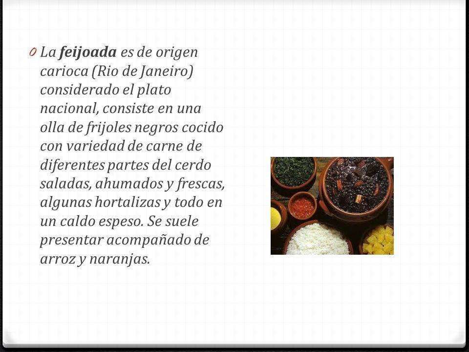 0 La feijoada es de origen carioca (Rio de Janeiro) considerado el plato nacional, consiste en una olla de frijoles negros cocido con variedad de carn