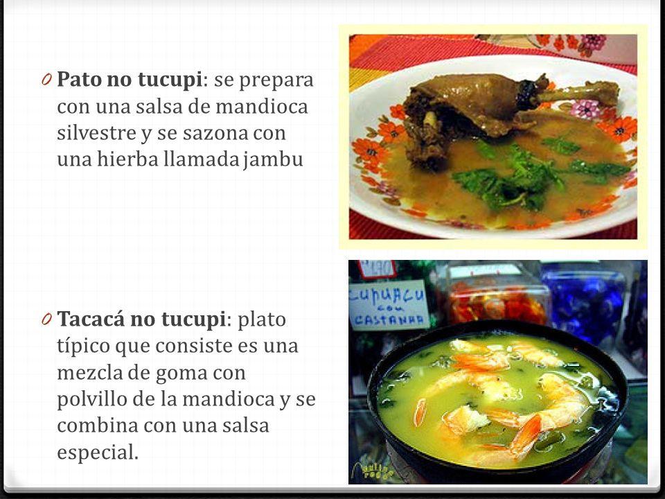 0 Pato no tucupi: se prepara con una salsa de mandioca silvestre y se sazona con una hierba llamada jambu 0 Tacacá no tucupi: plato típico que consist