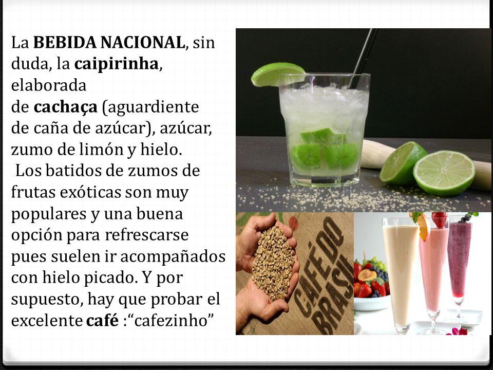 La BEBIDA NACIONAL, sin duda, la caipirinha, elaborada de cachaça (aguardiente de caña de azúcar), azúcar, zumo de limón y hielo. Los batidos de zumos