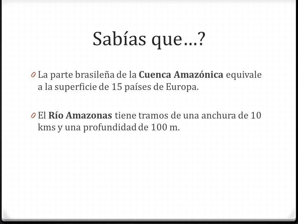 Sabías que…? 0 La parte brasileña de la Cuenca Amazónica equivale a la superficie de 15 países de Europa. 0 El Río Amazonas tiene tramos de una anchur