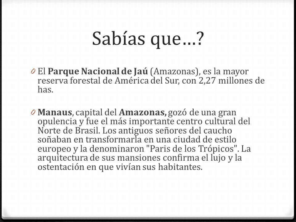 Sabías que…? 0 El Parque Nacional de Jaú (Amazonas), es la mayor reserva forestal de América del Sur, con 2,27 millones de has. 0 Manaus, capital del