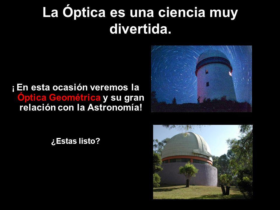 La Óptica es una ciencia muy divertida. ¡ En esta ocasión veremos la Óptica Geométrica y su gran relación con la Astronomía! ¿Estas listo?