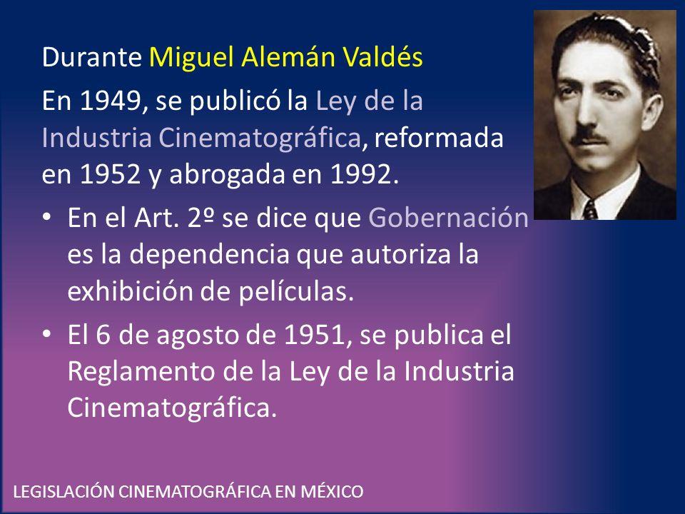 LEGISLACIÓN CINEMATOGRÁFICA EN MÉXICO Durante Miguel Alemán Valdés En 1949, se publicó la Ley de la Industria Cinematográfica, reformada en 1952 y abr
