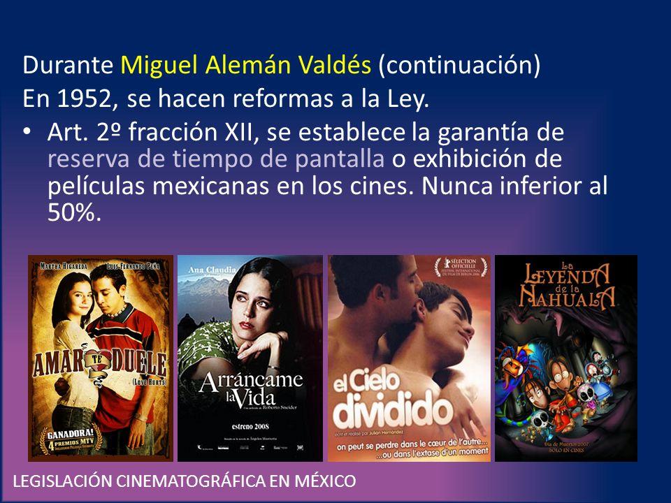 LEGISLACIÓN CINEMATOGRÁFICA EN MÉXICO Durante Miguel Alemán Valdés (continuación) En 1952, se hacen reformas a la Ley. Art. 2º fracción XII, se establ