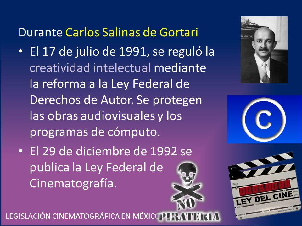 LEGISLACIÓN CINEMATOGRÁFICA EN MÉXICO Durante Carlos Salinas de Gortari El 17 de julio de 1991, se reguló la creatividad intelectual mediante la refor
