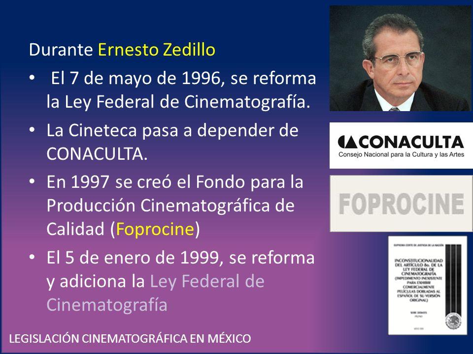 LEGISLACIÓN CINEMATOGRÁFICA EN MÉXICO Durante Ernesto Zedillo El 7 de mayo de 1996, se reforma la Ley Federal de Cinematografía. La Cineteca pasa a de