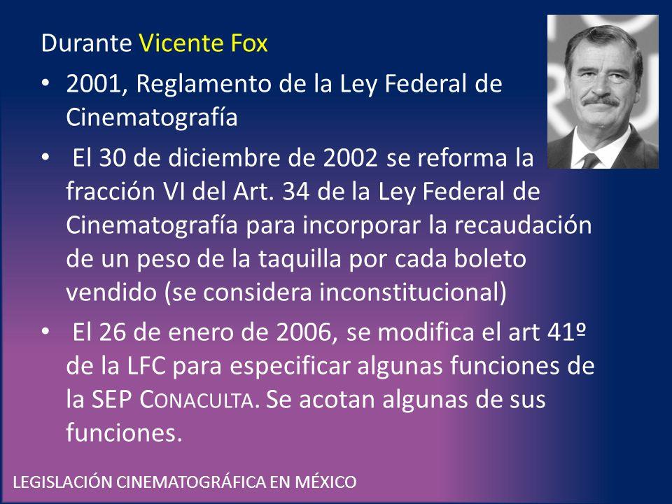 LEGISLACIÓN CINEMATOGRÁFICA EN MÉXICO Durante Vicente Fox 2001, Reglamento de la Ley Federal de Cinematografía El 30 de diciembre de 2002 se reforma l