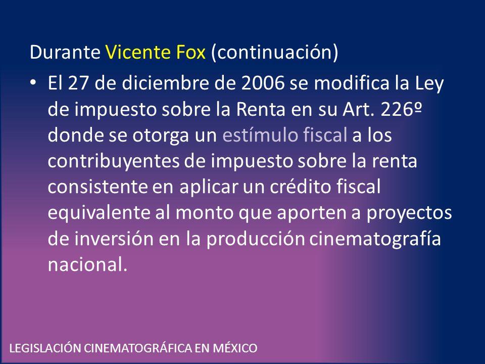 LEGISLACIÓN CINEMATOGRÁFICA EN MÉXICO Durante Vicente Fox (continuación) El 27 de diciembre de 2006 se modifica la Ley de impuesto sobre la Renta en s