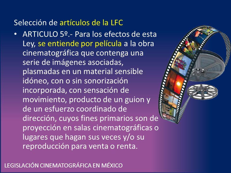 LEGISLACIÓN CINEMATOGRÁFICA EN MÉXICO Selección de artículos de la LFC ARTICULO 5º.- Para los efectos de esta Ley, se entiende por película a la obra