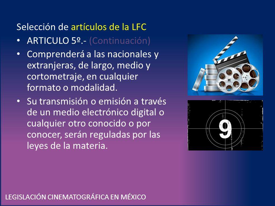 LEGISLACIÓN CINEMATOGRÁFICA EN MÉXICO Selección de artículos de la LFC ARTICULO 5º.- (Continuación) Comprenderá a las nacionales y extranjeras, de lar