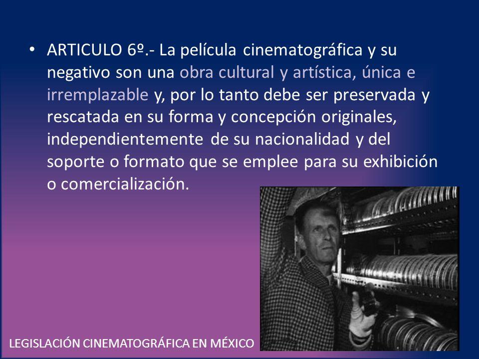 LEGISLACIÓN CINEMATOGRÁFICA EN MÉXICO ARTICULO 6º.- La película cinematográfica y su negativo son una obra cultural y artística, única e irremplazable