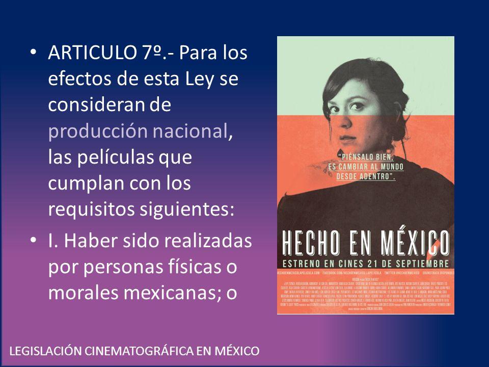 LEGISLACIÓN CINEMATOGRÁFICA EN MÉXICO ARTICULO 7º.- Para los efectos de esta Ley se consideran de producción nacional, las películas que cumplan con l