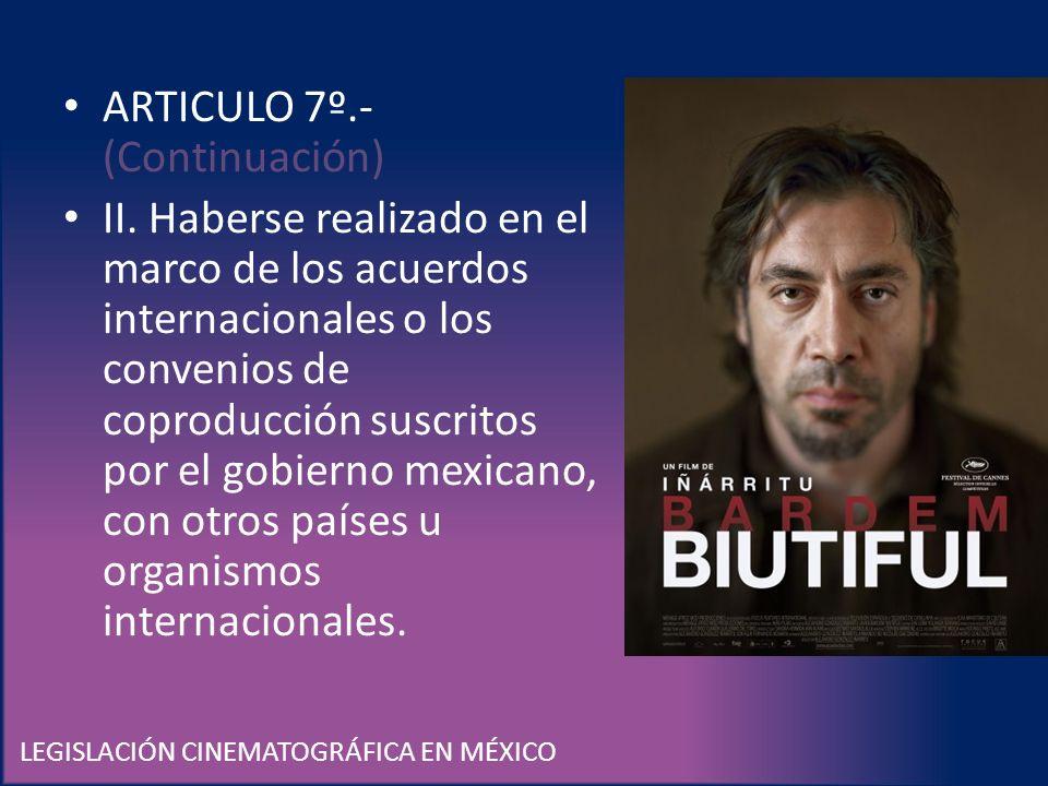 LEGISLACIÓN CINEMATOGRÁFICA EN MÉXICO ARTICULO 7º.- (Continuación) II. Haberse realizado en el marco de los acuerdos internacionales o los convenios d