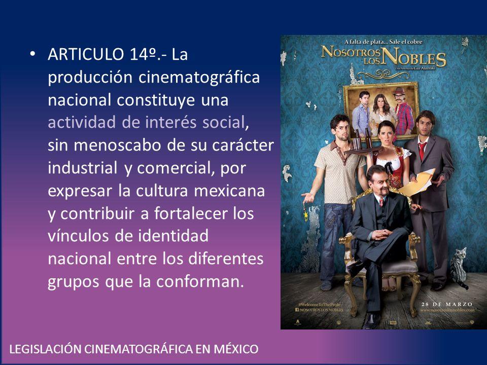 LEGISLACIÓN CINEMATOGRÁFICA EN MÉXICO ARTICULO 14º.- La producción cinematográfica nacional constituye una actividad de interés social, sin menoscabo