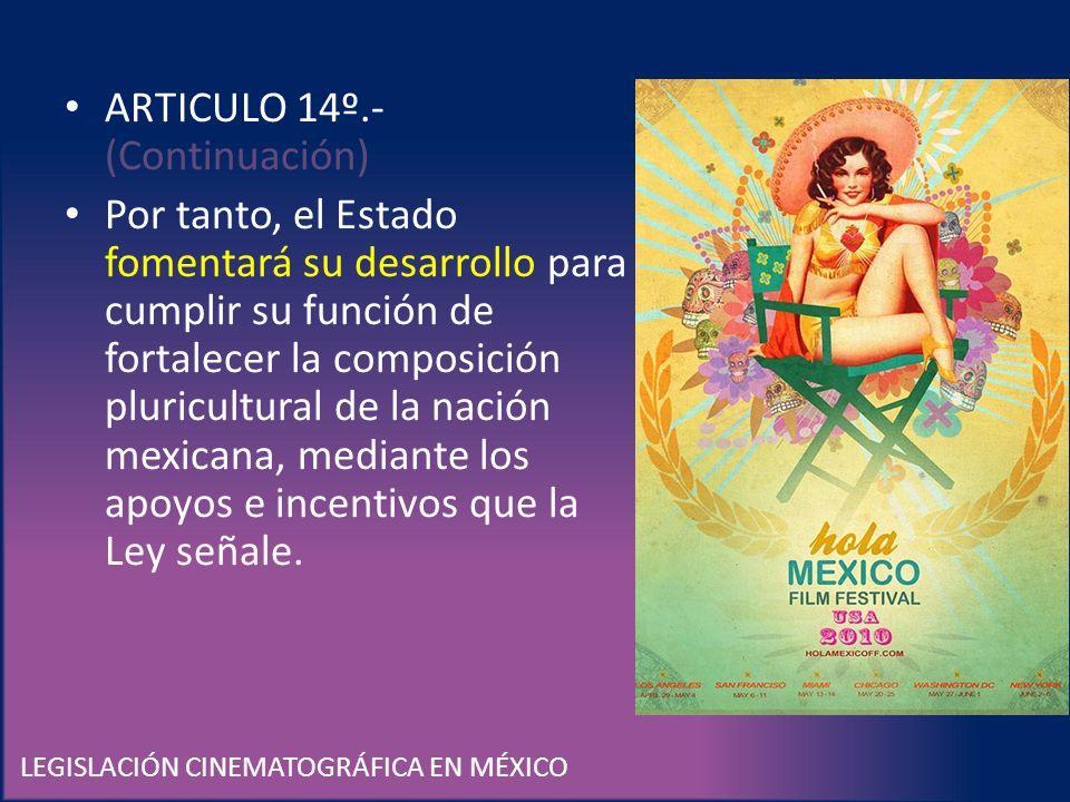 LEGISLACIÓN CINEMATOGRÁFICA EN MÉXICO ARTICULO 14º.- (Continuación) Por tanto, el Estado fomentará su desarrollo para cumplir su función de fortalecer