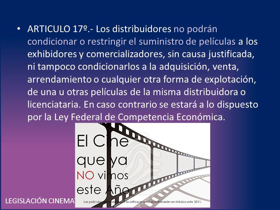 LEGISLACIÓN CINEMATOGRÁFICA EN MÉXICO ARTICULO 17º.- Los distribuidores no podrán condicionar o restringir el suministro de películas a los exhibidore
