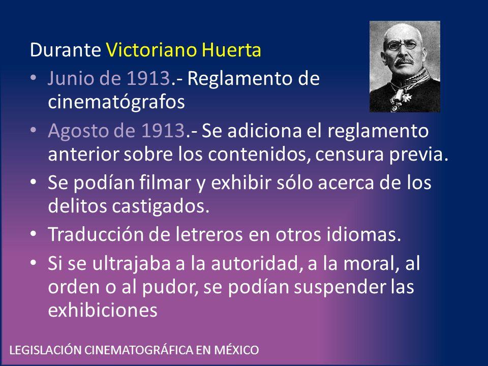 LEGISLACIÓN CINEMATOGRÁFICA EN MÉXICO Durante Victoriano Huerta Junio de 1913.- Reglamento de cinematógrafos Agosto de 1913.- Se adiciona el reglament