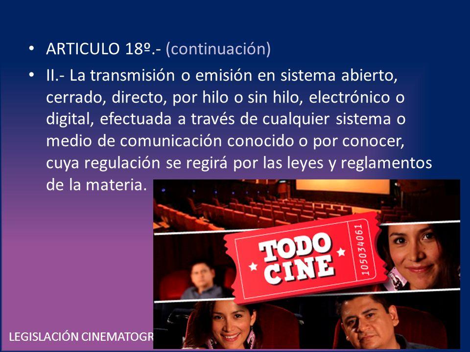 LEGISLACIÓN CINEMATOGRÁFICA EN MÉXICO ARTICULO 18º.- (continuación) II.- La transmisión o emisión en sistema abierto, cerrado, directo, por hilo o sin