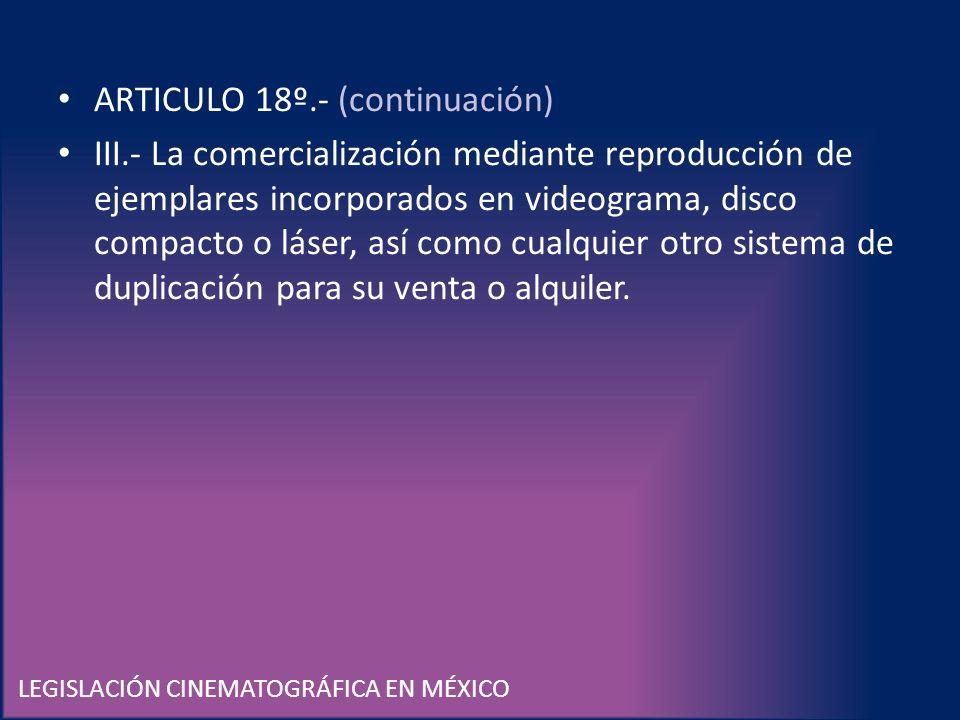 LEGISLACIÓN CINEMATOGRÁFICA EN MÉXICO ARTICULO 18º.- (continuación) III.- La comercialización mediante reproducción de ejemplares incorporados en vide