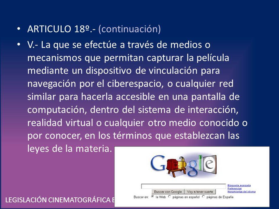 LEGISLACIÓN CINEMATOGRÁFICA EN MÉXICO ARTICULO 18º.- (continuación) V.- La que se efectúe a través de medios o mecanismos que permitan capturar la pel