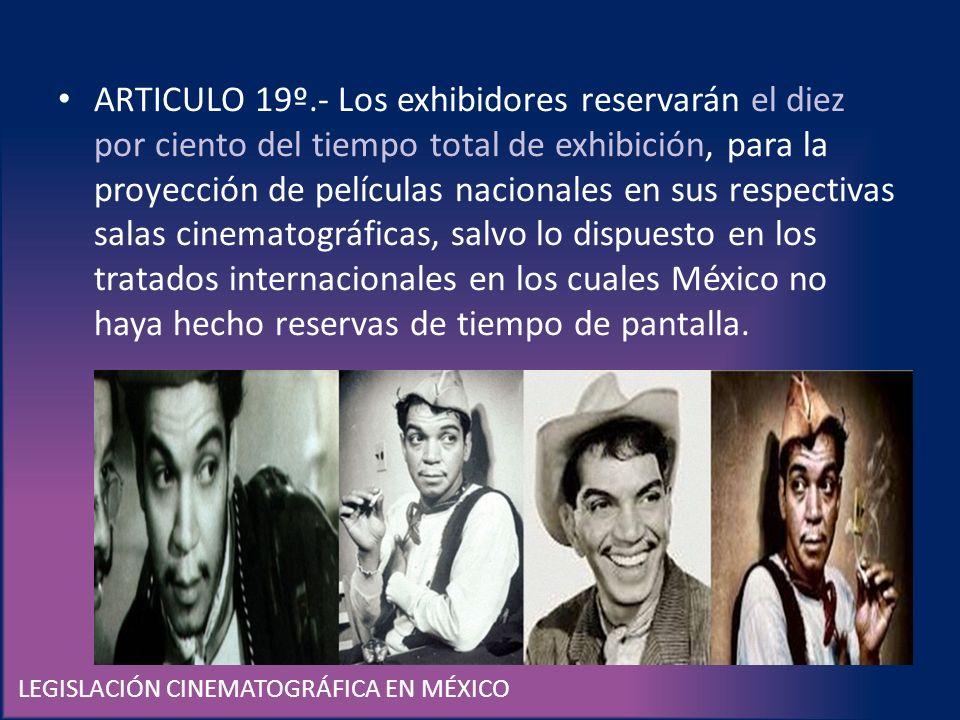 LEGISLACIÓN CINEMATOGRÁFICA EN MÉXICO ARTICULO 19º.- Los exhibidores reservarán el diez por ciento del tiempo total de exhibición, para la proyección