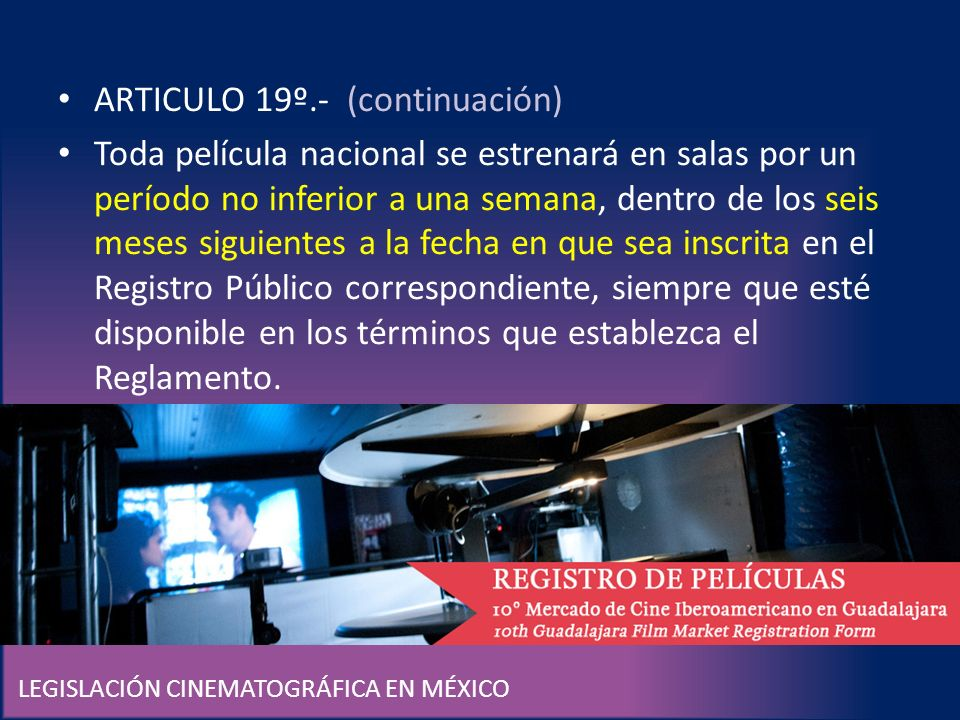 LEGISLACIÓN CINEMATOGRÁFICA EN MÉXICO ARTICULO 19º.- (continuación) Toda película nacional se estrenará en salas por un período no inferior a una sema