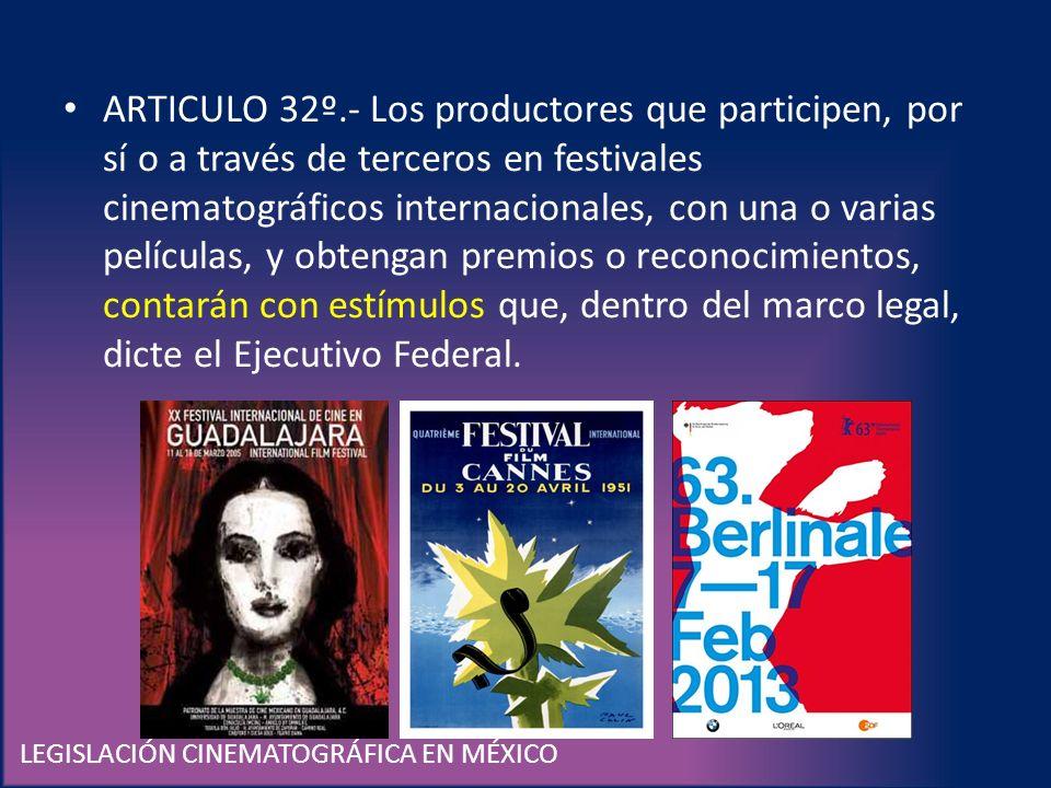 LEGISLACIÓN CINEMATOGRÁFICA EN MÉXICO ARTICULO 32º.- Los productores que participen, por sí o a través de terceros en festivales cinematográficos inte