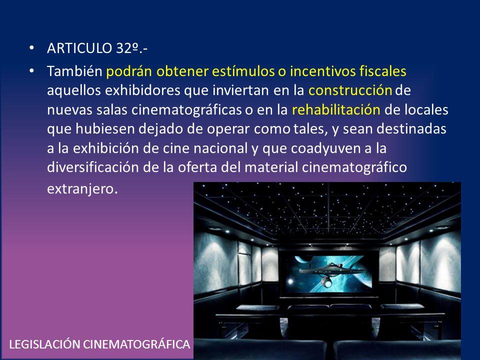 LEGISLACIÓN CINEMATOGRÁFICA EN MÉXICO ARTICULO 32º.- También podrán obtener estímulos o incentivos fiscales aquellos exhibidores que inviertan en la c