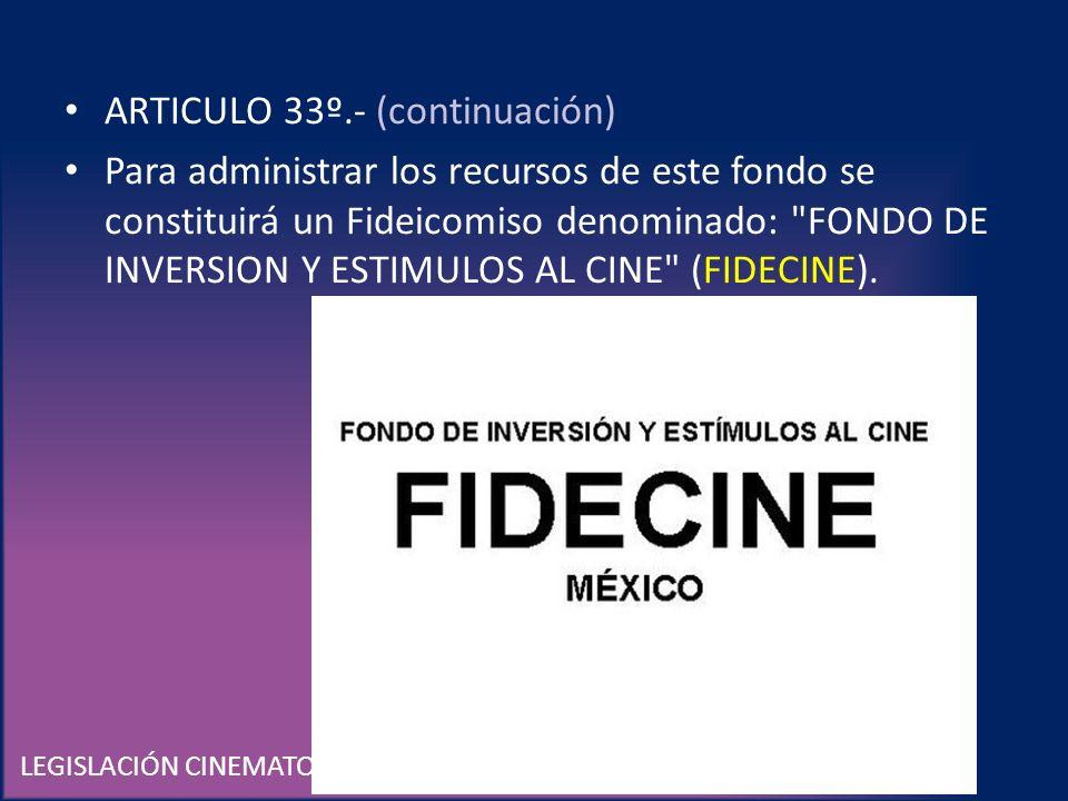LEGISLACIÓN CINEMATOGRÁFICA EN MÉXICO ARTICULO 33º.- (continuación) Para administrar los recursos de este fondo se constituirá un Fideicomiso denomina