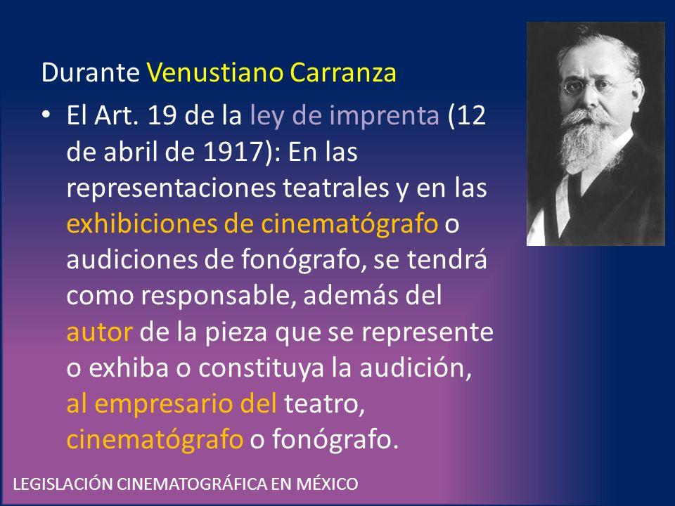 LEGISLACIÓN CINEMATOGRÁFICA EN MÉXICO Durante Venustiano Carranza El Art. 19 de la ley de imprenta (12 de abril de 1917): En las representaciones teat