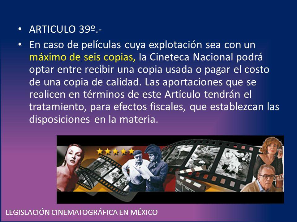 LEGISLACIÓN CINEMATOGRÁFICA EN MÉXICO ARTICULO 39º.- En caso de películas cuya explotación sea con un máximo de seis copias, la Cineteca Nacional podr